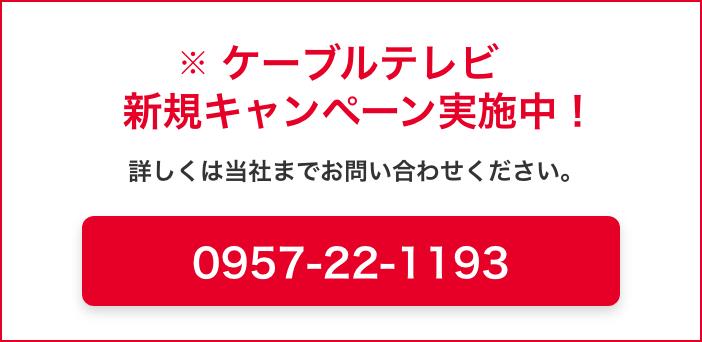 ケーブルテレビ新規キャンペーン実施中!詳しくは当社までお問い合わせください。0957-22-1193